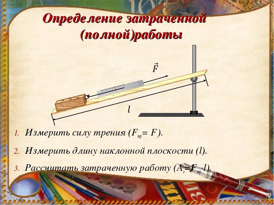 Определение затраченной (полной)работы Измерить силу трения (Fтр= F.). Измери...