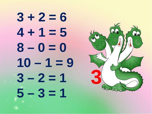 3 + 2 = 6 4 + 1 = 5 8 – 0 = 0 10 – 1 = 9 3 – 2 = 1 5 – 3 = 1 3