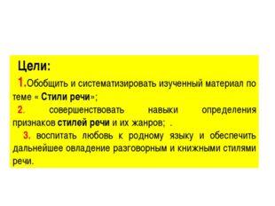 Цели: 1.Обобщить и систематизировать изученный материал по теме «Стили речи»