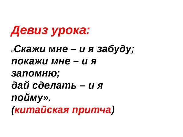 Девиз урока: «Скажи мне – и я забуду; покажи мне – и я запомню; дай сделать –...