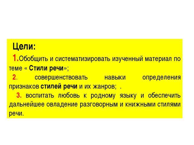 Цели: 1.Обобщить и систематизировать изученный материал по теме «Стили речи»...