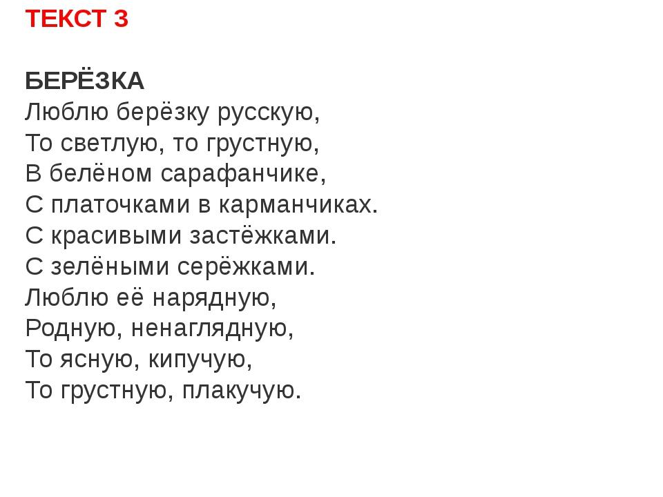 ТЕКСТ 3 БЕРЁЗКА Люблю берёзку русскую, То светлую, то грустную, В белёном сар...