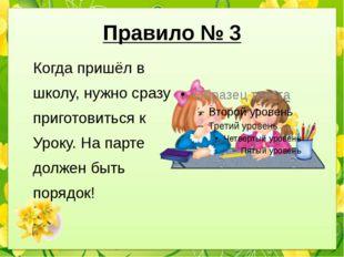 Правило № 3 Когда пришёл в школу, нужно сразу приготовиться к Уроку. На парте