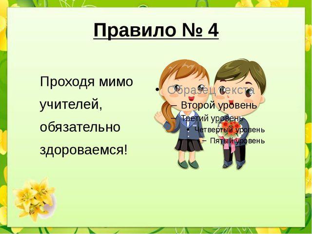 Правило № 4 Проходя мимо учителей, обязательно здороваемся!