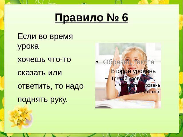 Правило № 6 Если во время урока хочешь что-то сказать или ответить, то надо п...