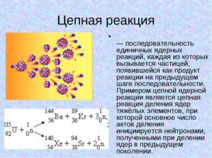 Цепная реакция Цепна́я я́дерная реа́кция — последовательность единичных ядерн