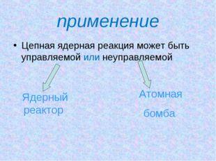 применение Цепная ядерная реакция может быть управляемой или неуправляемой Яд