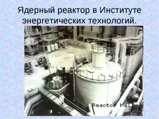 Ядерный реактор в Институте энергетических технологий.