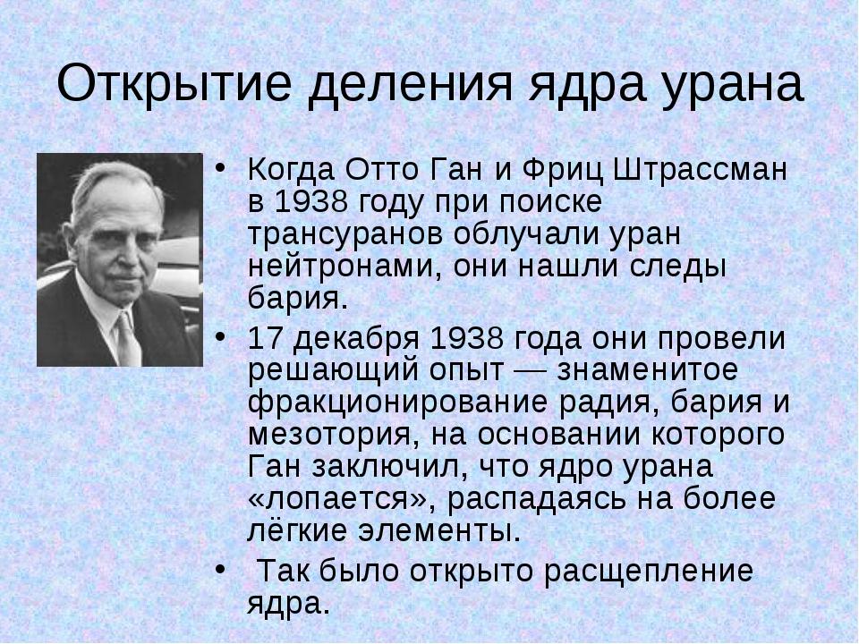 Открытие деления ядра урана Когда Отто Ган и Фриц Штрассман в 1938 году при п...