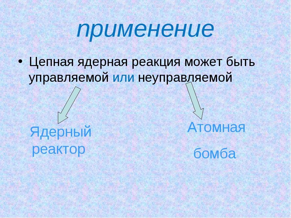 применение Цепная ядерная реакция может быть управляемой или неуправляемой Яд...