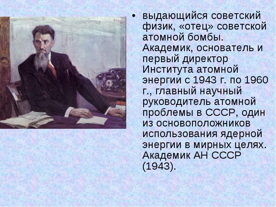 выдающийся советский физик, «отец» советской атомной бомбы. Академик, основат...