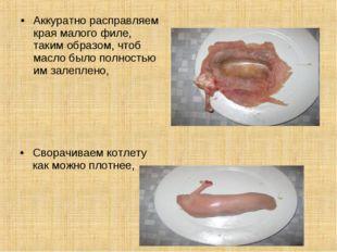 Аккуратно расправляем края малого филе, таким образом, чтоб масло было полнос