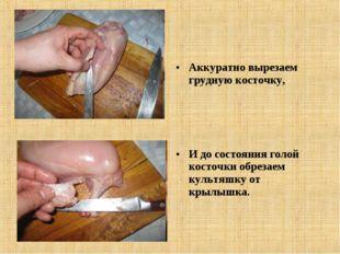 Аккуратно вырезаем грудную косточку, И до состояния голой косточки обрезаем к