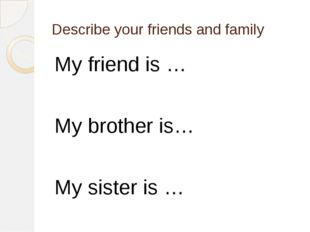 Describe your friends and family My friend is … My brother is… My sister is …