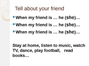 Tell about your friend When my friend is … he (she)… When my friend is … he (