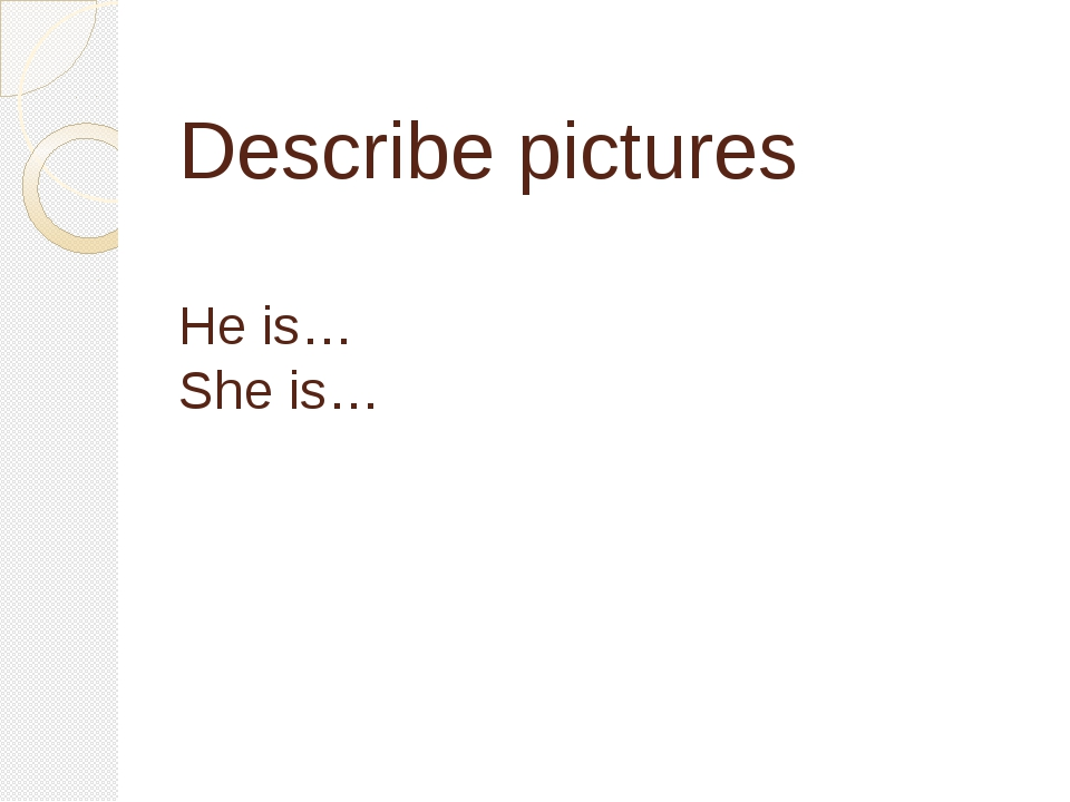 Describe pictures He is… She is…