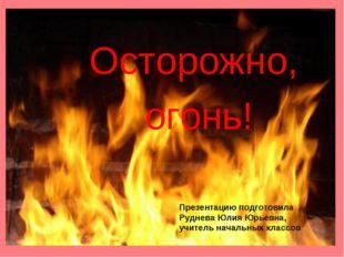 Осторожно, огонь! Презентацию подготовила Руднева Юлия Юрьевна, учитель начал