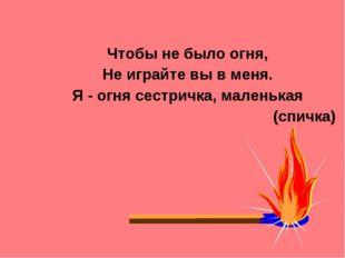 Чтобы не было огня, Не играйте вы в меня. Я - огня сестричка, маленькая (спич