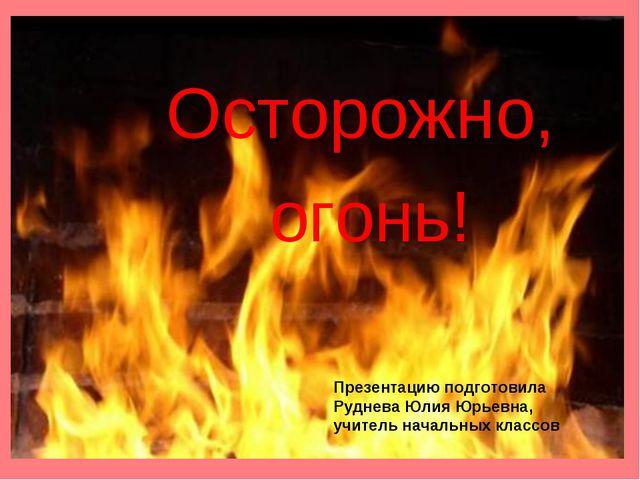 Осторожно, огонь! Презентацию подготовила Руднева Юлия Юрьевна, учитель начал...