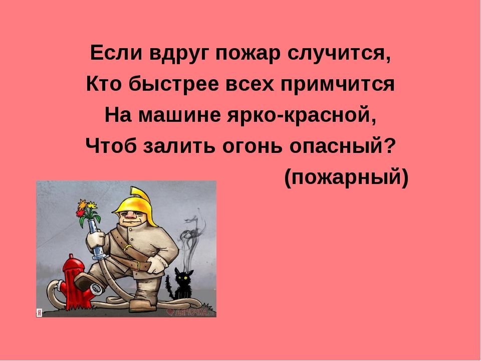 Если вдруг пожар случится, Кто быстрее всех примчится На машине ярко-красной,...
