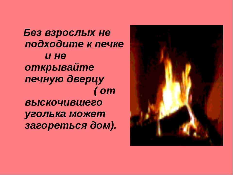 Без взрослых не подходите к печке и не открывайте печную дверцу ( от выскочи...