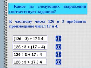 К частному чисел 126 и 3 прибавить произведение чисел 17 и 4. (126 – 3) + 17