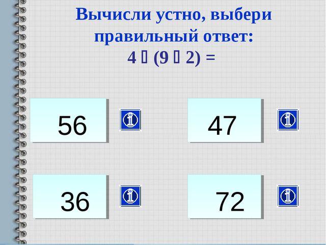 36 Вычисли устно, выбери правильный ответ: 4  (9  2) = 56 47 72