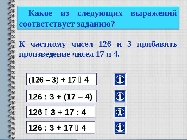 К частному чисел 126 и 3 прибавить произведение чисел 17 и 4. (126 – 3) + 17...