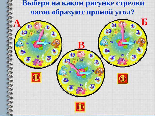 Выбери на каком рисунке стрелки часов образуют прямой угол? В А Б