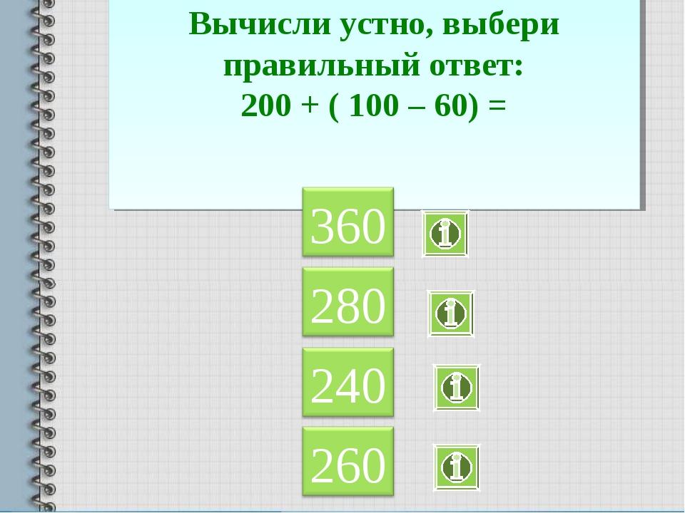 Вычисли устно, выбери правильный ответ: 200 + ( 100 – 60) =