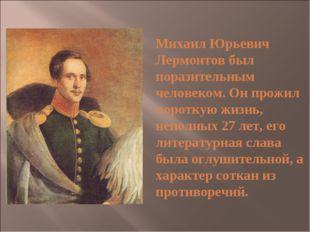 Михаил Юрьевич Лермонтов был поразительным человеком. Он прожил короткую жиз
