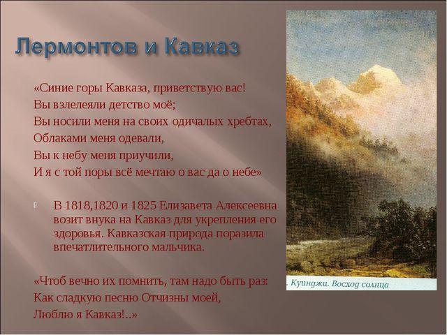 «Синие горы Кавказа, приветствую вас! Вы взлелеяли детство моё; Вы носили мен...