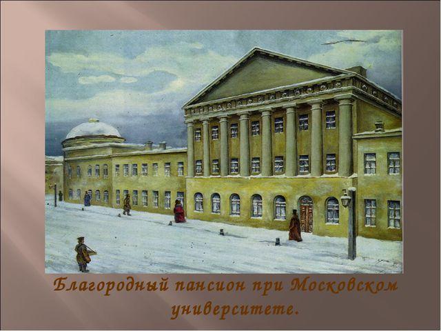Благородный пансион при Московском университете.