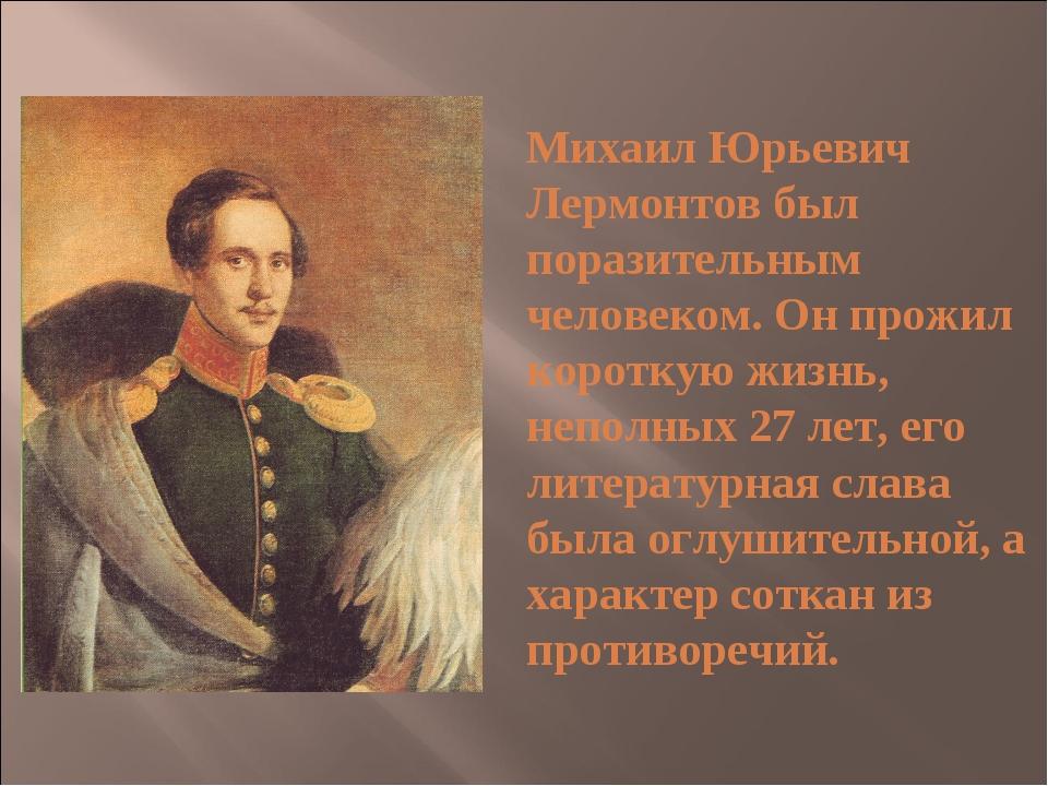Михаил Юрьевич Лермонтов был поразительным человеком. Он прожил короткую жиз...