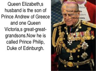 Queen Elizabeth,s husband is the son of Prince Andrew of Greece and one Quee