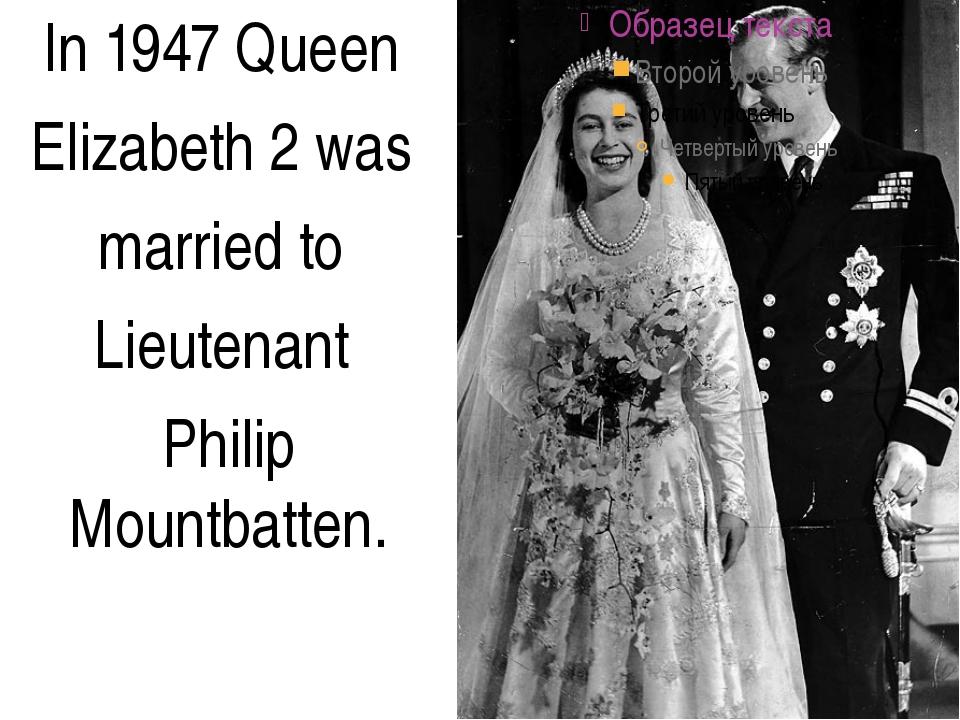 In 1947 Queen Elizabeth 2 was married to Lieutenant Philip Mountbatten.