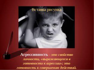 Агрессивность – это свойство личности, «выражающееся в готовности к агрессии