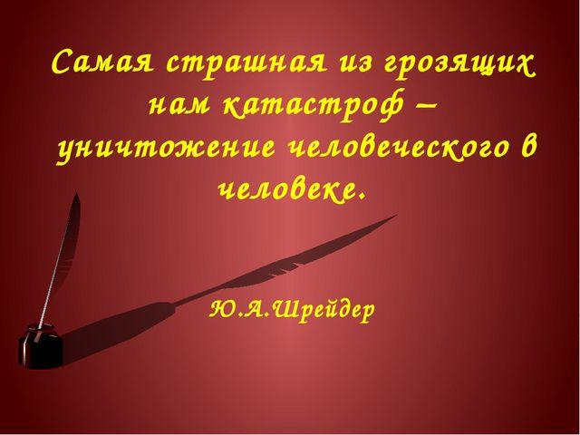 Самая страшная из грозящих нам катастроф – уничтожение человеческого в челове...