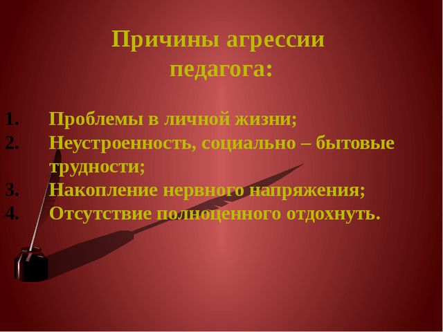 Причины агрессии педагога: Проблемы в личной жизни; Неустроенность, социально...