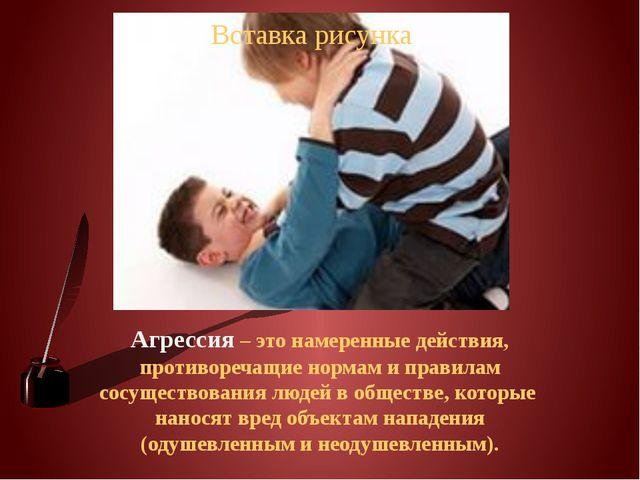 Агрессия – это намеренные действия, противоречащие нормам и правилам сосущест...