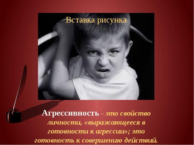 Агрессивность – это свойство личности, «выражающееся в готовности к агрессии...