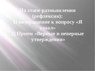 На этапе размышления (рефлексия): 1) возвращение к вопросу «Я узнал» 2) Прием