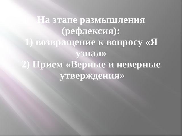 На этапе размышления (рефлексия): 1) возвращение к вопросу «Я узнал» 2) Прием...