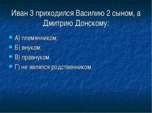 Иван 3 приходился Василию 2 сыном, а Дмитрию Донскому: А) племянником; Б) вну