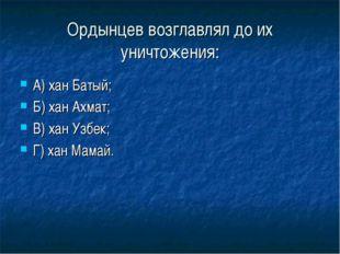 Ордынцев возглавлял до их уничтожения: А) хан Батый; Б) хан Ахмат; В) хан Узб
