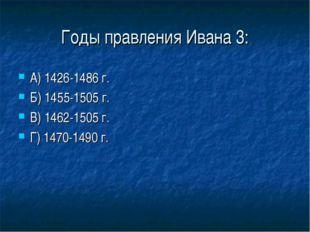Годы правления Ивана 3: А) 1426-1486 г. Б) 1455-1505 г. В) 1462-1505 г. Г) 14