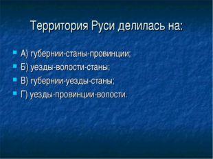 Территория Руси делилась на: А) губернии-станы-провинции; Б) уезды-волости-ст