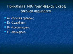 Принятый в 1497 году Иваном 3 свод законов назывался: А) «Русская правда»; Б)
