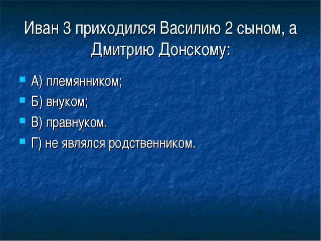 Иван 3 приходился Василию 2 сыном, а Дмитрию Донскому: А) племянником; Б) вну...