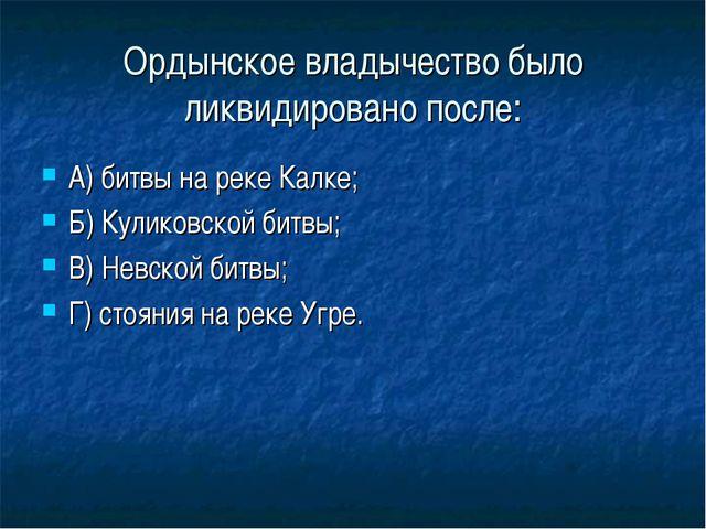 Ордынское владычество было ликвидировано после: А) битвы на реке Калке; Б) Ку...